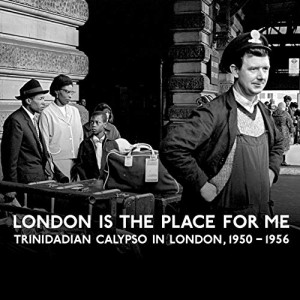 London Is The Place For Me: Trinidadian Calypso In London, 1950 - 1956